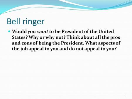Bell ringer Would you want to be President of the United States? Why or why not? Think about all the pros and cons of being the President. What aspects.