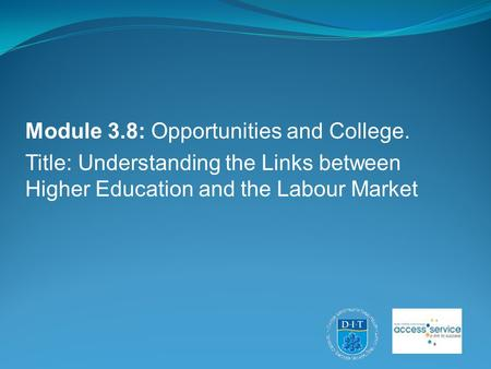 Module 3.8: Opportunities and College. Title: Understanding the Links between Higher Education and the Labour Market.