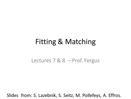 Fitting & Matching Lectures 7 & 8 – Prof. Fergus Slides from: S. Lazebnik, S. Seitz, M. Pollefeys, A. Effros.