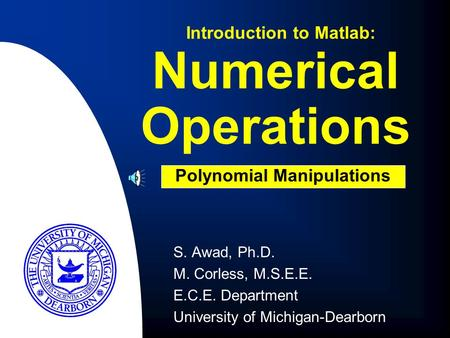 Numerical Operations S. Awad, Ph.D. M. Corless, M.S.E.E. E.C.E. Department University of Michigan-Dearborn Introduction to Matlab: Polynomial Manipulations.