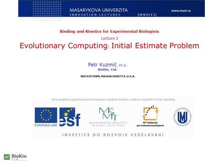 Binding and Kinetics for Experimental Biologists Lecture 2 Evolutionary Computing : Initial Estimate Problem Petr Kuzmič, Ph.D. BioKin, Ltd. WATERTOWN,