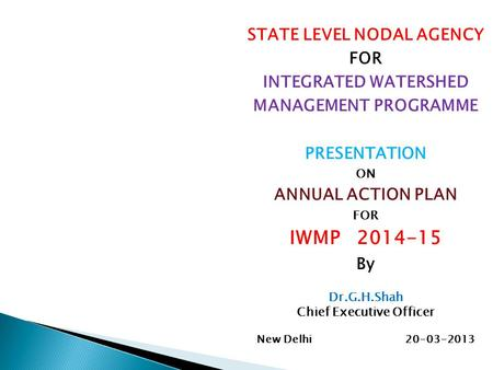 STATE LEVEL NODAL AGENCY FOR INTEGRATED WATERSHED MANAGEMENT PROGRAMME PRESENTATION ON ANNUAL ACTION PLAN FOR IWMP 2014-15 By Dr.G.H.Shah Chief Executive.