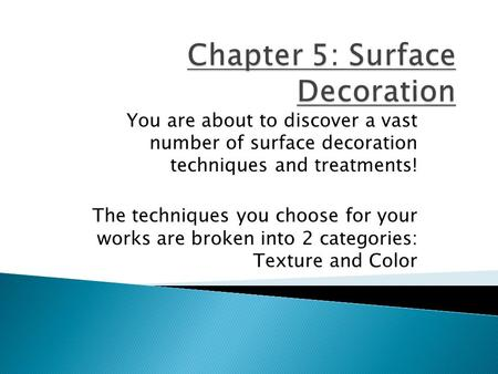You are about to discover a vast number of surface decoration techniques and treatments! The techniques you choose for your works are broken into 2 categories: