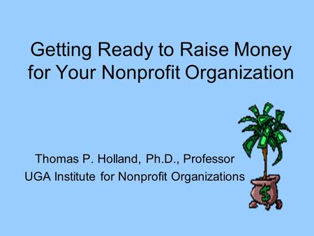 Getting Ready to Raise Money for Your Nonprofit Organization Thomas P. Holland, Ph.D., Professor UGA Institute for Nonprofit Organizations.
