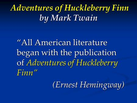 """All American literature began with the publication of Adventures of Huckleberry Finn"" (Ernest Hemingway) Adventures of Huckleberry Finn by Mark Twain."