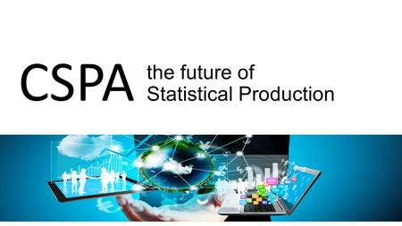 The future of Statistical Production CSPA. We need to modernise We have a burning platform with: rigid processes and methods; inflexible ageing technology;