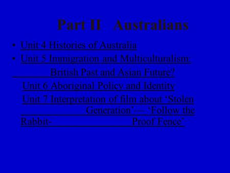 Part II <strong>Australians</strong> Unit 4 Histories of Australia 4 Histories of Australia Unit 5 Immigration and Multiculturalism: British Past and Asian Future? Unit.