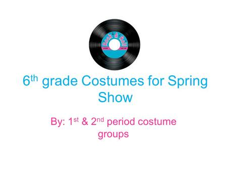 6 th grade Costumes for Spring Show By: 1 st & 2 nd period costume groups.