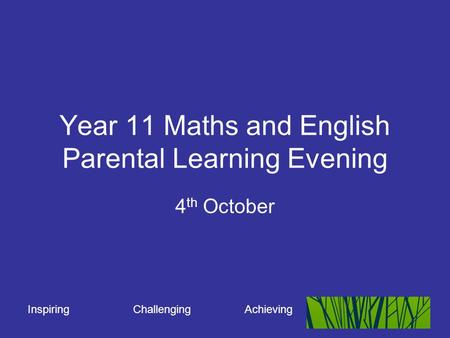 Inspiring Challenging Achieving Year 11 Maths and English Parental Learning Evening 4 th October.