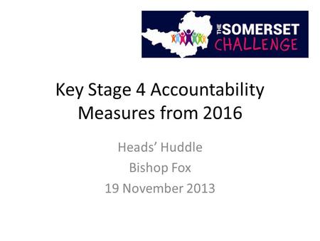 Key Stage 4 Accountability Measures from 2016 Heads' Huddle Bishop Fox 19 November 2013.