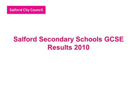 Salford Secondary Schools GCSE Results 2010. Headlines Provisional results indicate that 50% students gained 5+A*-C including English and maths, an improvement.