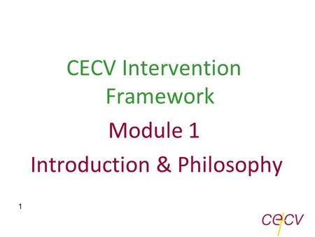 CECV Intervention Framework Module 1 Introduction & Philosophy 1.