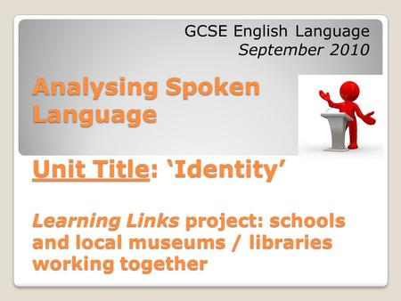 Analysing Spoken Language Unit Title: 'Identity' Learning Links project: schools and local museums / libraries working together GCSE English Language September.