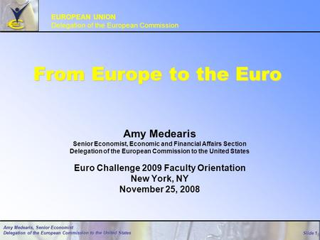 Slide 1 Amy Medearis, Senior Economist Delegation of the European Commission to the United States From Europe to the Euro Amy Medearis Senior Economist,