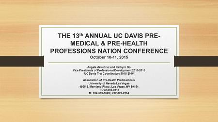 THE 13 th ANNUAL UC DAVIS PRE- MEDICAL & PRE-HEALTH PROFESSIONS NATION CONFERENCE October 10-11, 2015 Angela dela Cruz and Kathyrn Go Vice Presidents of.