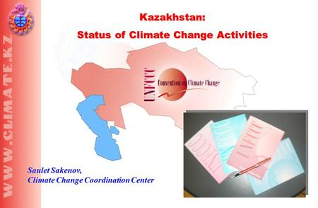 Kazakhstan: Status of Climate Change Activities Saulet Sakenov, Climate Change Coordination Center.