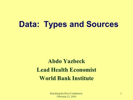 Reaching the Poor Conference, February 23, 2004 1 Data: Types and Sources Abdo Yazbeck Lead Health Economist World Bank Institute.