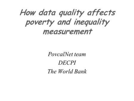 How data quality affects poverty and inequality measurement PovcalNet team DECPI The World Bank.