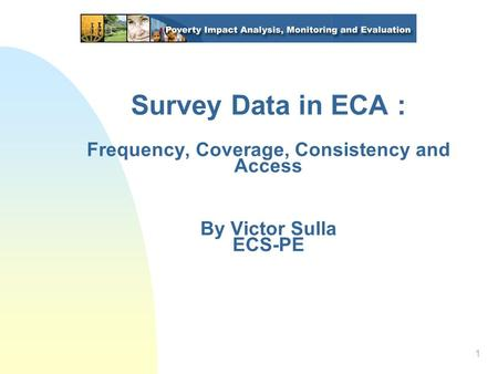 1 Survey Data in ECA : Frequency, Coverage, Consistency and Access By Victor Sulla ECS-PE.