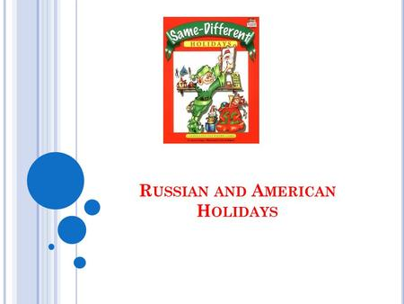 R USSIAN AND A MERICAN H OLIDAYS. S IMILAR H OLIDAYS IN A MERICA AND R USSIA New Year's Day is January 1. The celebration of this holiday begins the night.
