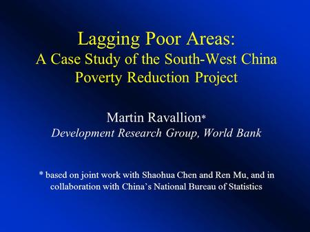 Lagging Poor Areas: A Case Study of the South-West China Poverty Reduction Project Martin Ravallion * Development Research Group, World Bank * based on.