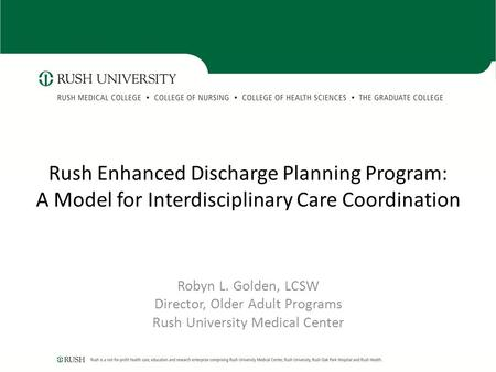 Rush Enhanced Discharge Planning Program: A Model for Interdisciplinary Care Coordination Robyn L. Golden, LCSW Director, Older Adult Programs Rush University.