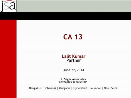 J. Sagar Associates advocates & solicitors Bengaluru | Chennai | Gurgaon | Hyderabad | Mumbai | New Delhi CA 13 Lalit Kumar Partner June 22, 2014.