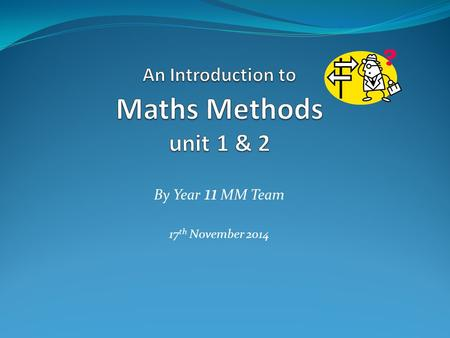By Year 11 MM Team 17 th November 2014. Maths Methods unit 1 & 2 consists of  in-class teaching & learning  outcome tasks  outcome tests  Analysis.