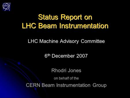 Status Report on LHC Beam Instrumentation LHC Machine Advisory Committee 6 th December 2007 Rhodri Jones on behalf of the CERN Beam Instrumentation Group.