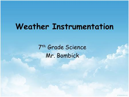 Weather Instrumentation 7 th Grade Science Mr. Bombick.