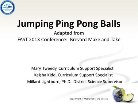 Department of Mathematics and Science Jumping Ping Pong Balls Adapted from FAST 2013 Conference: Brevard Make and Take Mary Tweedy, Curriculum Support.