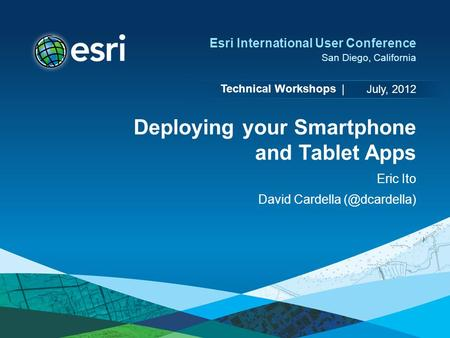 Technical Workshops | Esri International User Conference San Diego, California Deploying your Smartphone and Tablet Apps Eric Ito David Cardella
