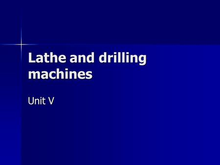 Lathe and drilling machines Unit V. Manufacturing process It is a process which involves the conversion of raw materials into desired product. It is a.
