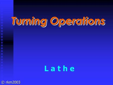 Turning Operations L a t h e.