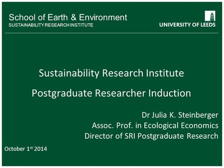 School of Earth & Environment SUSTAINABILITY RESEARCH INSTITUTE Sustainability Research Institute Postgraduate Researcher Induction Dr Julia K. Steinberger.
