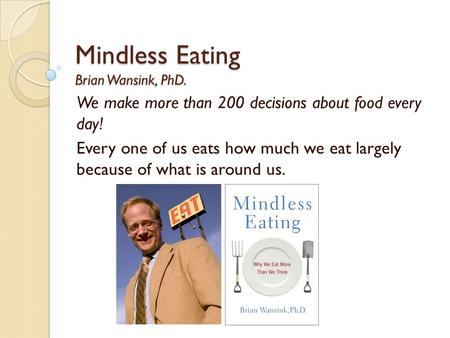 Mindless Eating Brian Wansink, PhD. We make more than 200 decisions about food every day! Every one of us eats how much we eat largely because of what.