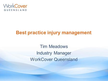Best practice injury management Tim Meadows Industry Manager WorkCover Queensland.