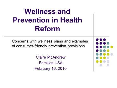 Wellness and Prevention in Health Reform Concerns with wellness plans and examples of consumer-friendly prevention provisions Claire McAndrew Families.