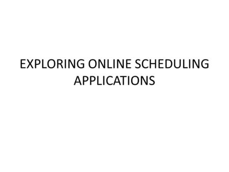 EXPLORING ONLINE SCHEDULING APPLICATIONS. Managing schedules  Scheduling a meeting can be frustrating experience. In scheduling a meeting, one has to.