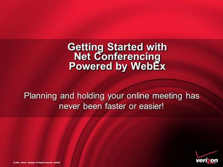 © 2006. Verizon.Business All Rights Reserved. 00/00/06 Getting Started with Net Conferencing Powered by WebEx Getting Started with Net Conferencing Powered.