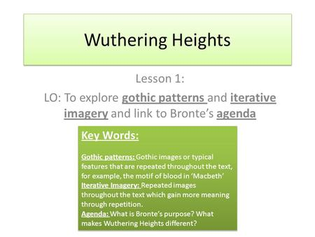 Wuthering Heights Lesson 1: LO: To explore gothic patterns and iterative imagery and link to Bronte's agenda Key Words: Gothic patterns: Gothic images.