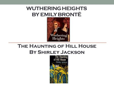 WUTHERING HEIGHTS BY EMILY BRONTË The Haunting of Hill House By Shirley Jackson.
