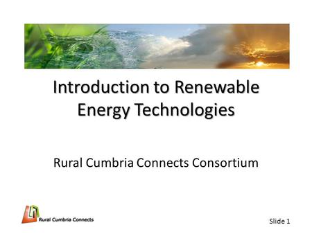 Slide 1 Introduction to Renewable Energy Technologies Rural Cumbria Connects Consortium.