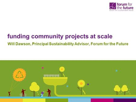 Funding community projects at scale Will Dawson, Principal Sustainability Advisor, Forum for the Future.