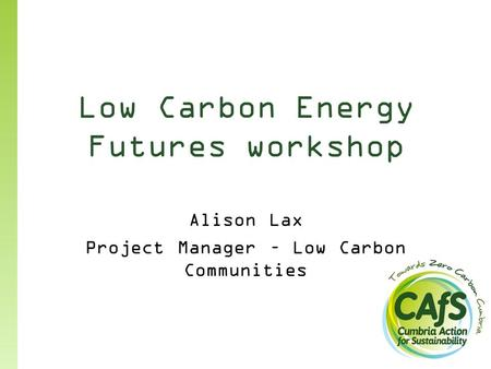 Low Carbon Energy Futures workshop Alison Lax Project Manager – Low Carbon Communities.