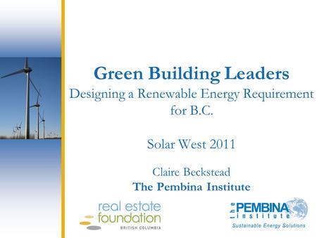 Green Building Leaders Designing a Renewable Energy Requirement for B.C. Solar West 2011 Claire Beckstead The Pembina Institute.
