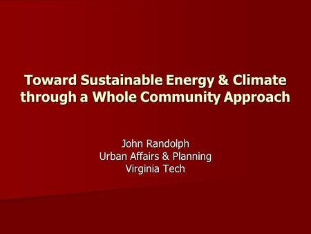Toward Sustainable <strong>Energy</strong> & Climate through a Whole Community Approach John Randolph Urban Affairs & Planning Virginia Tech.