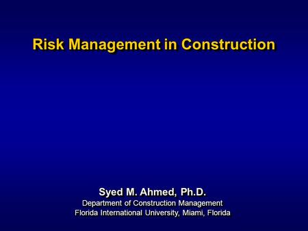 Syed M. Ahmed, Ph.D. Department of Construction Management Risk Management in Construction Syed M. Ahmed, Ph.D. Department of Construction Management Florida.