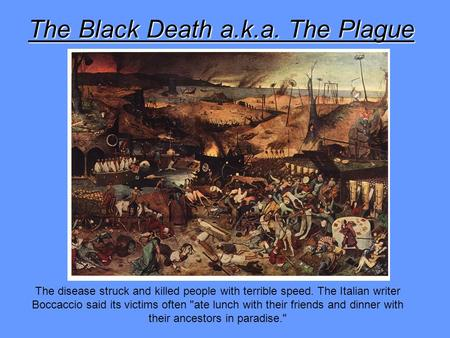 The Black Death a.k.a. The Plague The disease struck and killed people with terrible speed. The Italian writer Boccaccio said its victims often ate lunch.