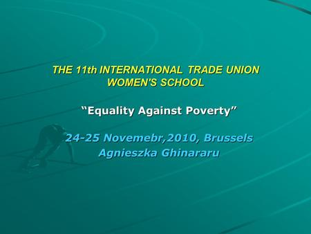 "THE 11th INTERNATIONAL TRADE UNION WOMEN'S SCHOOL ""Equality Against Poverty"" 24-25 Novemebr,2010, Brussels Agnieszka Ghinararu."